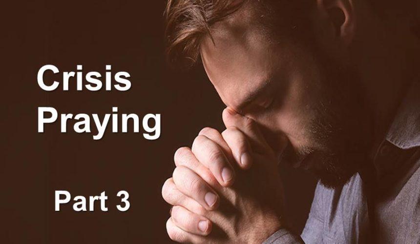 Crisis Praying, Part 3
